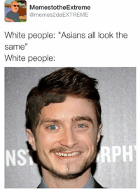 "People Memes: Memest otheExtreme  @memes2daEXTREME  White people: ""Asians all look the  same  White people:"