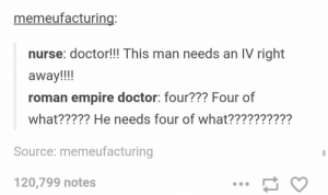 IVomg-humor.tumblr.com: memeufacturing:  nurse: doctor!!! This man needs an IV right  away!!!  roman empire doctor: four??? Four of  what????? He needs four of what??????????  Source: memeufacturing  120,799 notes IVomg-humor.tumblr.com