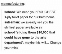 if this ain't true... https://t.co/I5BKzVwQar: memeufacturing:  school: We need your ROUGHEST  1-ply toilet paper for our bathrooms  salesman: we already sell you the  shittiest paper available sir  school *sliding them $10,000 that  could have gone to the arts  department maybe this wil. Change  your mind if this ain't true... https://t.co/I5BKzVwQar