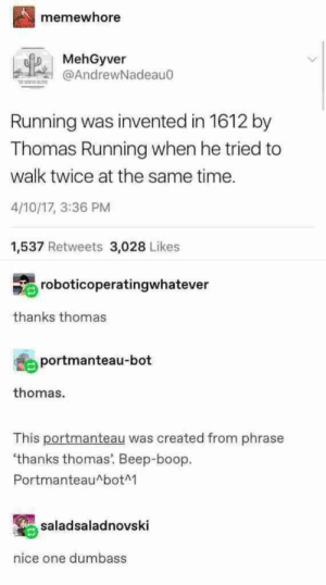 You know what…this Tumblr dump is actually pretty funny (21+ Photos) – Sarcasm: memewhore  MehGyver  @AndrewNadeau0  Running was invented in 1612 by  Thomas Running when he tried to  walk twice at the same time.  4/10/17, 3:36 PM  1,537 Retweets 3,028 Likes  roboticoperatingwhatever  thanks thomas  portmanteau-bot  thomas.  This portmanteau was created from phrase  'thanks thomas. Beep-boop  PortmanteauAbotM  saladsaladnovski  nice one dumbass You know what…this Tumblr dump is actually pretty funny (21+ Photos) – Sarcasm