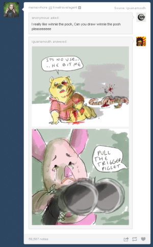 Wow. This show got really dark.omg-humor.tumblr.com: memewhore ti metravelagent  Source: iguanamouth  anonymous asked:  Treally like winnie the pooh, Can you draw winnie the pooh  pleaseeeeee  iguanamouth answered:  ITS NO USE.  HE BIT ME  PULL  THE  TRIGGER  PIGLET  58,587 notes Wow. This show got really dark.omg-humor.tumblr.com
