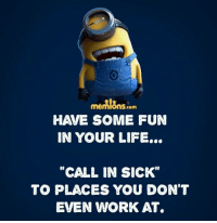 "Memes, 🤖, and  Your Life: memIOnS.com  IN YOUR LIFE...  ""CALL IN SICK""  TO PLACES YOU DON'T  EVEN WORK AT."