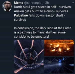 Palapatine was right: Memo @sithreepio_ 2h  Darth Maul gets sliced in half - survives  Anakin gets burnt to a crisp survives  Palpatine falls down reactor shaft  survives  In conclusion, the dark side of the Force  is a pathway to many abilities some  consider to be unnatural Palapatine was right