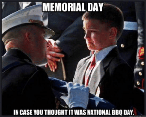 Funny^ Memorial Day Memes, Jokes, Pictures for Facebook: MEMORIAL DAY  IN CASE YOU THOUGHT IT WAS NATIONAL BBQ DAY. Funny^ Memorial Day Memes, Jokes, Pictures for Facebook