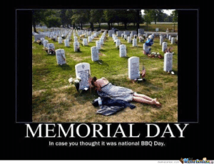 Memorial Day by Dude - Meme Center: MEMORIAL DAY  In case you thought it was national BBQ Day. Memorial Day by Dude - Meme Center