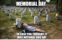 Memorial Day, an American holiday observed on the last Monday of May, honors men and women who died while serving in the U.S. military. Rest in peace brothers and sisters, You will not be forgotten.: MEMORIAL DAY  IN CASE YOUTHOUGHTIT  WAS NATIONAL BBQ DAY Memorial Day, an American holiday observed on the last Monday of May, honors men and women who died while serving in the U.S. military. Rest in peace brothers and sisters, You will not be forgotten.