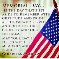 Remember and thank you. Remember Speak NObama USA Forever Guts 2nd Amendment 2NDadmendment God Kicksomebutt Repulican Christan Freedom America constitution Teen Reneck Politics Jesus Noisis Stayout Military Troops Support Today World Respect Partners @the.last.gallifreyan @conservative_md @_teenage_libertarian_ @_conservative_usa_: MEMORIAL DAY...  IS THE DAY THAT'S SET  ASIDE TO REMEMBER WITH  GRATITUDE AND PRIDE  ALL THOSE WHO SERVED  AND DIED FOR OUR  COUNTRY AND OUR  FREEDOM  A  MAY YOUR DAY BE  FILLED WITH  MEMORIES AND  PEACE.  GOD BLESS AMERICA Remember and thank you. Remember Speak NObama USA Forever Guts 2nd Amendment 2NDadmendment God Kicksomebutt Repulican Christan Freedom America constitution Teen Reneck Politics Jesus Noisis Stayout Military Troops Support Today World Respect Partners @the.last.gallifreyan @conservative_md @_teenage_libertarian_ @_conservative_usa_