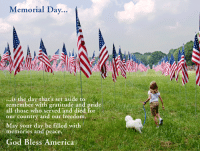 We are closed today in honor of Memorial Day.   We are grateful to all who have served.  <3: Memorial Day  ...is the day that's set aside to  remember with gratitude and pride  all those who served and died for  our country and our freedom,  May your day be filled with  memories and peace,  God Bless America We are closed today in honor of Memorial Day.   We are grateful to all who have served.  <3