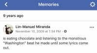 "Memes, Thank You, and Chocolate: Memories  9 years ago  Lin-Manuel Miranda  November 10, 2009 at 1:34 PM . O  is eating chocolate and listening to the monstrous  ""Washington"" beat he made until some lyrics come  out This eventually turned into Right Hand Man, thank you chocolate https://t.co/BGKB35iqP1"
