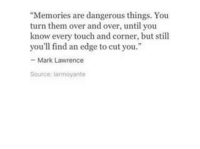"""Edge, Source, and Touch: """"Memories are dangerous things. You  turn them over and over, until you  know every touch and corner, but still  you'll find an edge to cut you.""""  Mark Lawrence  Source: larmoyante"""
