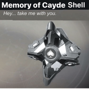 Destiny, How, and Shell: Memory of Cayde Shell  Hey... take me with you. IDC how much it costs. Give it to me.