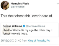 🤣Facts: Memphis Fleek  @Brieyonce  This the richest shit l ever heard of.  Serena Williams @serenawilliams  I had to Wikipedia my age the other day. I  forgot how old I was.  25/12/2017, 01:40 from King of Prussia, PA 🤣Facts