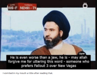 Las Vegas, Fallout, and Word: MEMRI T  He is even worse than a jew, he is may allah  forgive me for uttering this word someone who  prefers Fallout 3 over New Vegas  I vomited in my mouth a little after reading that