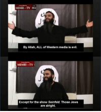 Memri Tv: MEMRI TV  By Allah, ALL of Western media is evil.  MEMRI TV  Except for the show Seinfeld. Those Jews  are alright.