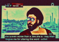 Thot, Word, and Allah: MEMRI TV  she is even worse than a Jew, she is - may Allah  forgive me for uttering this word - a thot