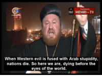 MEMRI TV  When Western evil is fused with Arab stupidity,  nations die. So here we are, dying before the  eyes of the world.
