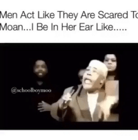 BRUHHH 😂😂😂 →DM & TAG this to 15 friends for a shoutout😂: Men Act Like They Are Scared To  Moan...l Be In Her Ear Like  @schoolboymoo BRUHHH 😂😂😂 →DM & TAG this to 15 friends for a shoutout😂
