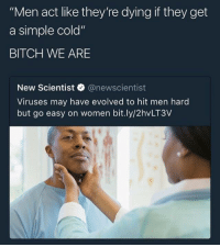 "Bitch, Blackpeopletwitter, and Women: ""Men act like they're dying if they get  a simple cold""  BITCH WE ARE  New Scientist @newscientist  Viruses may have evolved to hit men hard  but go easy on women bit.ly/2hvLT3V <p>Cough the wrong way and your lungs collapse (via /r/BlackPeopleTwitter)</p>"