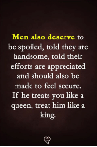Memes, Queen, and 🤖: Men also deserve to  be spoiled, told they are  handsome, told their  efforts are appreciated  and should also be  made to feel secure.  If he treats you like a  queen, treat him like a  king.