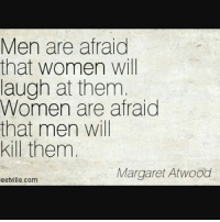 It never ceases to amaze me how true this is.: Men are afraid  that women will  laugh at them  Women are afraid  that men will  kill them  Margaret Atwood  eetville.com It never ceases to amaze me how true this is.