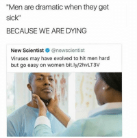 """It's science: """"Men are dramatic when they get  sick""""  BECAUSE WE ARE DYING  New Scientistネ@newscientist  Viruses may have evolved to hit men hard  but go easy on women bit.ly/2hvLT3V It's science"""