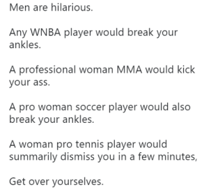 Ass, Soccer, and WNBA (Womens National Basketball Association): Men are hilarious  Any WNBA player would break your  ankles.  A professional woman MMA would kick  your ass.  A pro woman soccer player would also  break your ankles.  A woman pro tennis player would  summarily dismiss you in a few minutes,  Get over yourselves. OH....