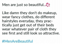 Beautiful, Clothes, and Makeup: Men are just so beautiful...  Like damn they don't do makeup,  wear fancy clothes, do different  hairstyles everyday, they prac-  tically just get out of their beds  wear whatever pair of cloth they  see first and still look so attractive.  #MenAreBea utiful <p>Girl I like sent me this :)</p>