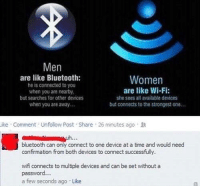 Bluetooth, Savage, and Connected: Men  are like Bluetooth:  he is connected to you  when you are nearby,  but searches for other devices  when you are away...  Women  are like Wi-Fi:  she sees all available devices  but connects to the strongest one...  ike Comment Unfollow Post Share 26 minutes ago  bluetooth can only connect to one device at a time and would need  confirmation from both devices to connect successfully.  wifi connects to multiple devices and can be set withouta  password.  a few seconds ago Like Savage 😂😂😂