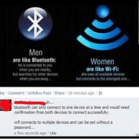 Bluetooth, Memes, and Connected: Men  are like Bluetooth:  he is connected to you  when you are nearby  but searches for other devices  when you are away..  Women  are like Wi-Fi:  she sees all available devices  but connects to the strongest one...  ke Comment Unfolow Post Share 26 minutes ago X  bluetooth can only connect to one device at a time and would need  confirmation from both devices to connect successfully  wifi connects to multiple devices and can be set withouta  password...  a few seconds ago Like