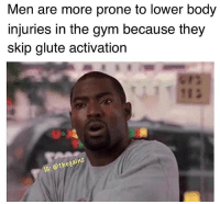 Gym, Memes, and Tomorrow: Men are more prone to lower body  injuries in the gym because they  skip glute activation  1冫  ainz  1G  : @thega 🤔 hence skipping leg day. Now it all makes sense. Finna start glute kickbacks tomorrow