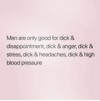 Pressure, Blood Pressure, and Dick: Men are only good for dick &  disappointment, dick & anger, dick &  stress, dick & headaches, dick & high  blood pressure Always make sure the dick is worth the headaches ( @1foxybitch )