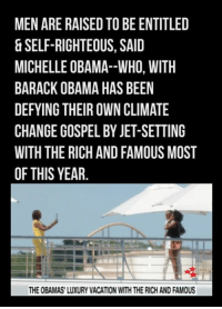 MEN ARE RAISED TO BE ENTITLED  & SELF-RIGHTEOUS, SAI  MICHELLE OBAMA--WHO, WITH  BARACK OBAMA HAS BEEN  DEFYING THEIR OWN CLIMATE  CHANGE GOSPEL BY JET-SETTING  WITH THE RICH AND FAMOUS MOST  OF THIS YEAR  THE OBAMAS' LUXURY VACATION WITH THE RICH AND FAMOUS