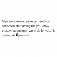 Funny, Homie, and Memes: Men are so replaceable & i need you  bitches to start acting like you know  that..what one man won't do for you, his  homie will Aesarcasm. only  Il @sarcasm only (Via twitter-hendrixamara)