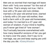 "<p>Though not everyone would share this sentiment, it made me hopeful nonetheless</p>: Men are so worried that marriage will leave  them with ""only one woman"" for the rest of  their lives. That's simply not true. I fell in  love with a 19-year-old rock climber,  married a 20-year-old animal lover, started  a family with a 24-year-old mother, then  built a farm with a 25-year-old homemaker,  and today I'm married to a 27-year-old  woman of wisdom. If your mind is healthy,  you'll never get tired of ""one woman'"".  You'll actually become overwhelmed with  how many beautiful versions of her you get  to marry over the years. Don't say no to  marriage, say yes and keep saying yes until  the day you die. <p>Though not everyone would share this sentiment, it made me hopeful nonetheless</p>"