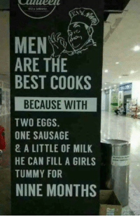 Memes, 🤖, and Milk: MEN  ARE THE  BEST COOKS  BECAUSE WITH  TWO EGGS.  ONE SAUSAGE  & A LITTLE OF MILK  HE CAN FILL A GIRLS  TUMMY FOR  NINE MONTHS Food for thought 😂😂😂