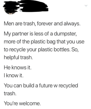 Future, Trash, and Forever: Men are trash, forever and always.  My partner is less of a dumpster,  more of the plastic bag that you use  to recycle your plastic bottles. So,  helpful trash.  He knows it.  l know it.  You can build a future w recycled  trash.  You're welcome. Comparing your SO to the bag you keep your recycling in