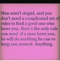 GM: Men aren't stupid, and you  don't need a complicated set of  rules to find a good one who  loves you. Here's the only rule  you need: if a man loves you  he will do anything he can to  keep you around. Anything. GM