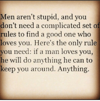 💯💯🎯👌🏽 mothafuckinfact deadass yup peoplebelike womenbelike femalesbelike menbelike guysbelike: Men aren't stupid, and you  don't need a complicated set of  rules to find a good one who  loves you. Here's the only rule  you need: if a man loves you  he will do anything he can to  keep you around. Anything 💯💯🎯👌🏽 mothafuckinfact deadass yup peoplebelike womenbelike femalesbelike menbelike guysbelike