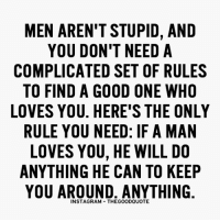 man love: MEN AREN'T STUPID, AND  YOU DON'T NEED A  COMPLICATED SET OF RULES  TO FIND A GOOD ONE WHO  LOVES YOU. HERE'S THE ONLY  RULE YOU NEED: IF A MAN  LOVES YOU, HE WILL DO  ANYTHING HE CAN TO KEEP  YOU AROUND. ANYTHING