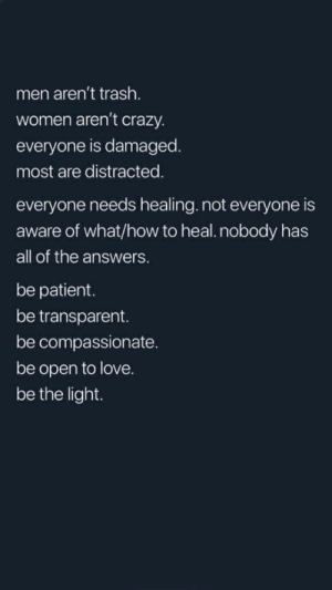 Crazy, Love, and Trash: men aren't trash.  women aren't crazy.  everyone is damaged.  most are distracted.  everyone needs healing.not everyone is  aware of what/how to heal.nobody has  all of the answers.  be patient.  be transparent.  be compassionate  be open to love.  be the light.