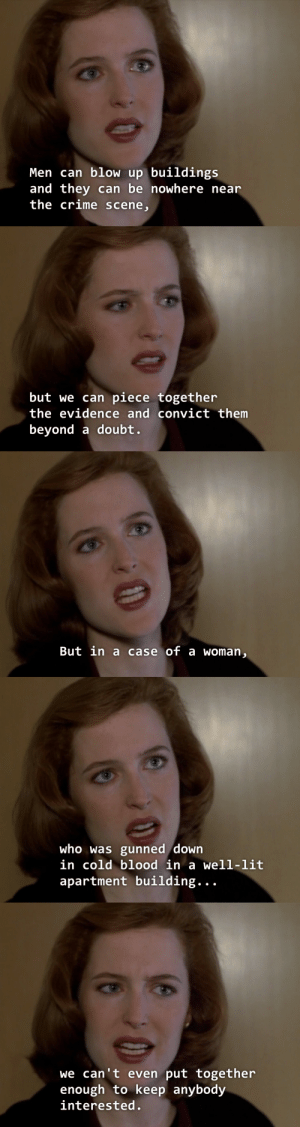 oceankaii:  zombie-banana:  notkatniss:  SPILL THAT TEA, SCULLY, SPILL IT  Poignant scene still gives me chills  It still does : Men can blow up buildings  and they can be nowhere near  the crime scene   but we can piece together  the evidence and convict them  beyond a doubt.   But in a case of a woman   who was gunned down  in cold blood in a well-lit  apartment building...   we can't even put together  enough to keep anybody  interested oceankaii:  zombie-banana:  notkatniss:  SPILL THAT TEA, SCULLY, SPILL IT  Poignant scene still gives me chills  It still does