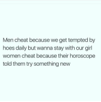 Bruh, Hoes, and Girl: Men cheat because we get tempted by  hoes daily but wanna stay with our girl  women cheat because their horoscope  told them try something new Bruh🤦‍♂️😂💀