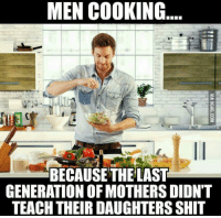 Men Cooking: MEN COOKING  BECAUSE THE LAST  GENERATION OFMOTHERS DIDNT  TEACH THEIR DAUGHTERSSHIT