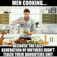 💯: MEN COOKING  FB QAu middle nome ic  BECAUSE THELAST  GENERATION OF MOTHERS DIDNT  TEACH THEIR DAUGHTERS SHIT 💯