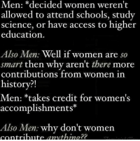 Memes, Politics, and School: Men: decided women weren't  allowed to attend schools, study  science, or have access to higher  education  Also Men: Well if women are  so  smart then why aren't there more  contributions from women in  history?!  Men: *takes credit for women's  accomplishments  Also Men  why don't women  contribute anythino 22 This argument always makes me laugh too because like y'all grandfathers and further didn't want us in school so is it any wonder that we don't have a lot of visibility in math, science, technology and politics. Lucky for y'all this generations not taking the BS 😁 Politicsmajor -Tiara