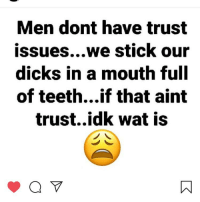 👀😂😂😂 stupid: Men dont have trust  issues...we stick our  dicks in a mouth full  of teeth...if that aint  trust..idk wat is 👀😂😂😂 stupid