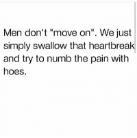 """Funny, Hoes, and Pain: Men don't """"move on"""". We just  simply swallow that heartbreak  and try to numb the pain with  hoes. 😂💯"""