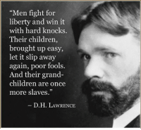 """Sadly, this seems to be happening...: """"Men fight for  liberty and win it  with hard knocks  Their children,  brought up easy,  let it slip away  again, poor fools.  And their grand-  children are once  more slaves.""""  D. H. LAWRENCE Sadly, this seems to be happening..."""