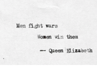 Queen Elizabeth, Queen, and Women: Men fight wars  Women win them  -Queen Elizabeth