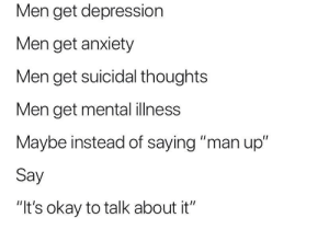 "It's true.: Men get depression  Men get anxiety  Men get suicidal thoughts  Men get mental ilness  Maybe instead of saying ""man up""  Say  ""It's okay to talk about it"" It's true."